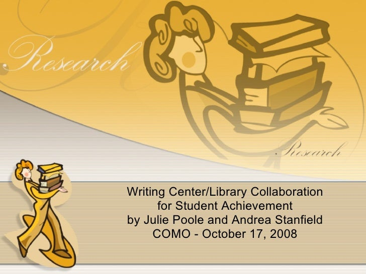 Writing Center/Library Collaboration for Student Achievement by Julie Poole and Andrea Stanfield COMO - October 17, 2008