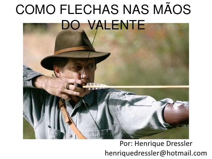 COMO FLECHAS NAS MÃOS DO  VALENTE<br />Por: Henrique Dressler<br />henriquedressler@hotmail.com<br />