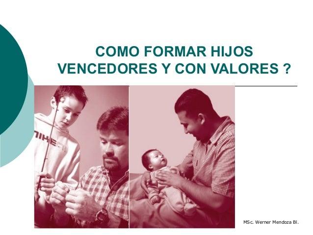 COMO FORMAR HIJOSVENCEDORES Y CON VALORES ?                    MSc. Werner Mendoza Bl.