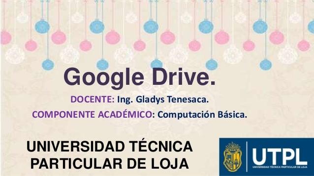 UNIVERSIDAD TÉCNICA PARTICULAR DE LOJA Google Drive. DOCENTE: Ing. Gladys Tenesaca. COMPONENTE ACADÉMICO: Computación Bási...