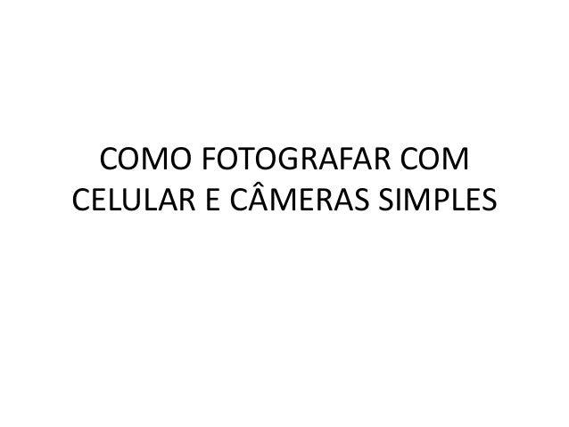 COMO FOTOGRAFAR COM CELULAR E CÂMERAS SIMPLES