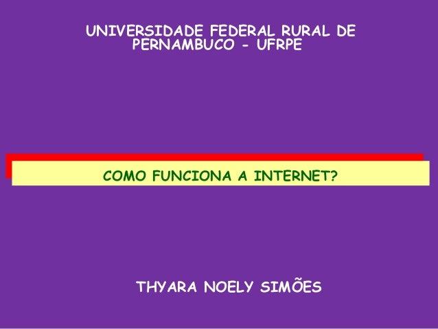 UNIVERSIDADE FEDERAL RURAL DE     PERNAMBUCO - UFRPE COMO FUNCIONA A INTERNET?  COMO FUNCIONA A INTERNET?     THYARA NOELY...