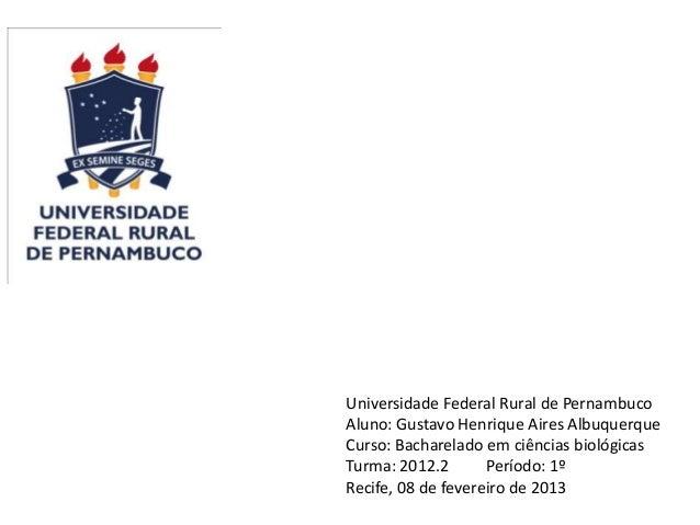 Universidade Federal Rural de PernambucoAluno: Gustavo Henrique Aires AlbuquerqueCurso: Bacharelado em ciências biológicas...