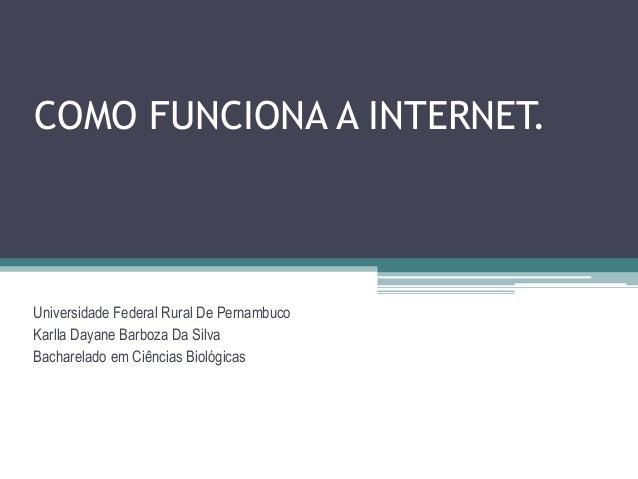 COMO FUNCIONA A INTERNET.Universidade Federal Rural De PernambucoKarlla Dayane Barboza Da SilvaBacharelado em Ciências Bio...