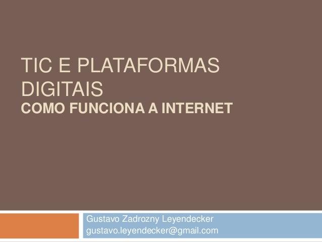 TIC E PLATAFORMAS DIGITAIS Gustavo Zadrozny Leyendecker gustavo.leyendecker@gmail.com COMO FUNCIONA A INTERNET