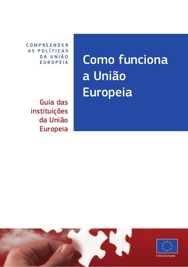 Como funciona a União Europeia C O M P R E E N D E R A S P O L Í T I C A S D A U N I Ã O E U R O P E I A Guia das institui...