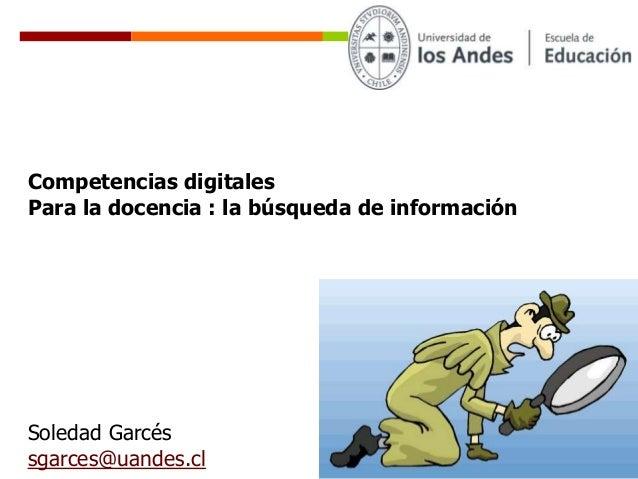 Soledad Garcés sgarces@uandes.cl Competencias digitales Para la docencia : la búsqueda de información