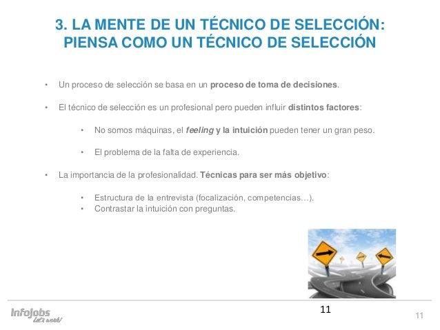 11 3. LA MENTE DE UN TÉCNICO DE SELECCIÓN: PIENSA COMO UN TÉCNICO DE SELECCIÓN • Un proceso de selección se basa en un pro...