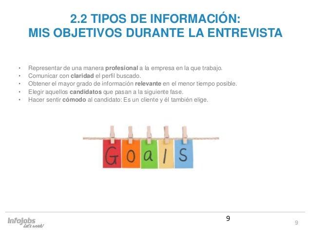 9 2.2 TIPOS DE INFORMACIÓN: MIS OBJETIVOS DURANTE LA ENTREVISTA • Representar de una manera profesional a la empresa en la...