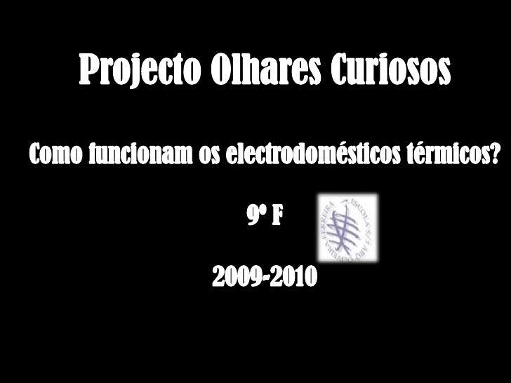 Projecto Olhares Curiosos<br />Como funcionam os electrodomésticos térmicos?<br />9º F<br />2009-2010<br />