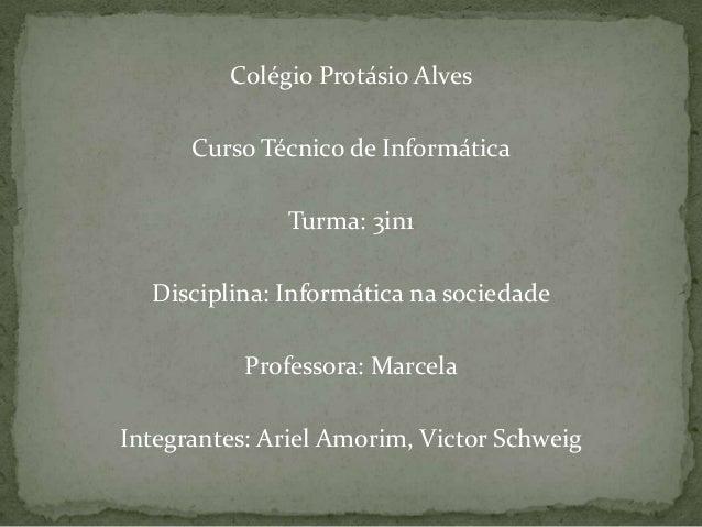 Colégio Protásio Alves Curso Técnico de Informática Turma: 3in1 Disciplina: Informática na sociedade Professora: Marcela I...