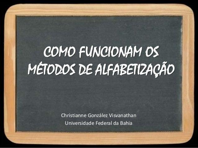 COMO FUNCIONAM OSMÉTODOS DE ALFABETIZAÇÃOChristianne González VisvanathanUniversidade Federal da Bahia
