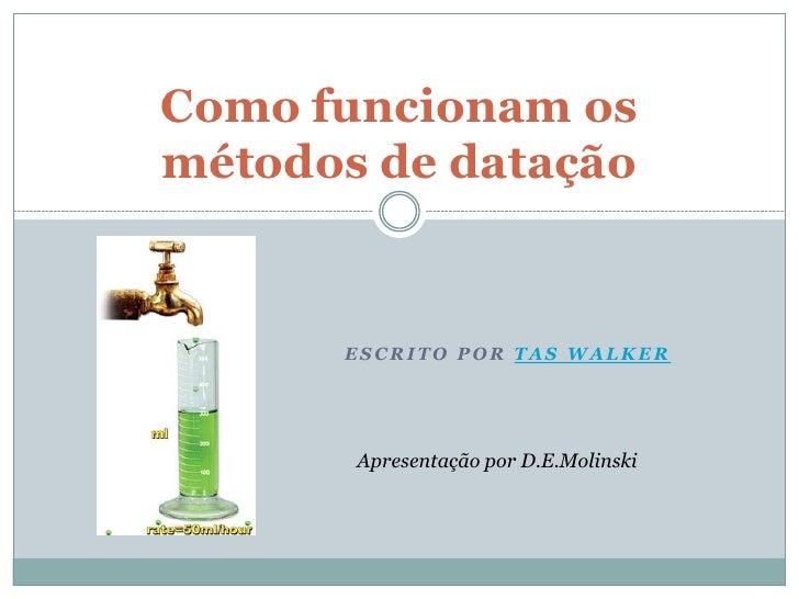 Como funcionam osmétodos de datação      ESCRITO POR TAS WALKER       Apresentação por D.E.Molinski
