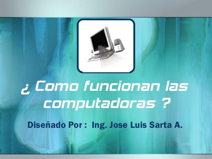 ¿ Como funcionan las  computadoras ? Diseñado Por :  Ing. Jose Luis Sarta A.
