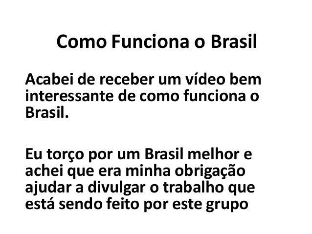 Como Funciona o Brasil Acabei de receber um vídeo bem interessante de como funciona o Brasil. Eu torço por um Brasil melho...