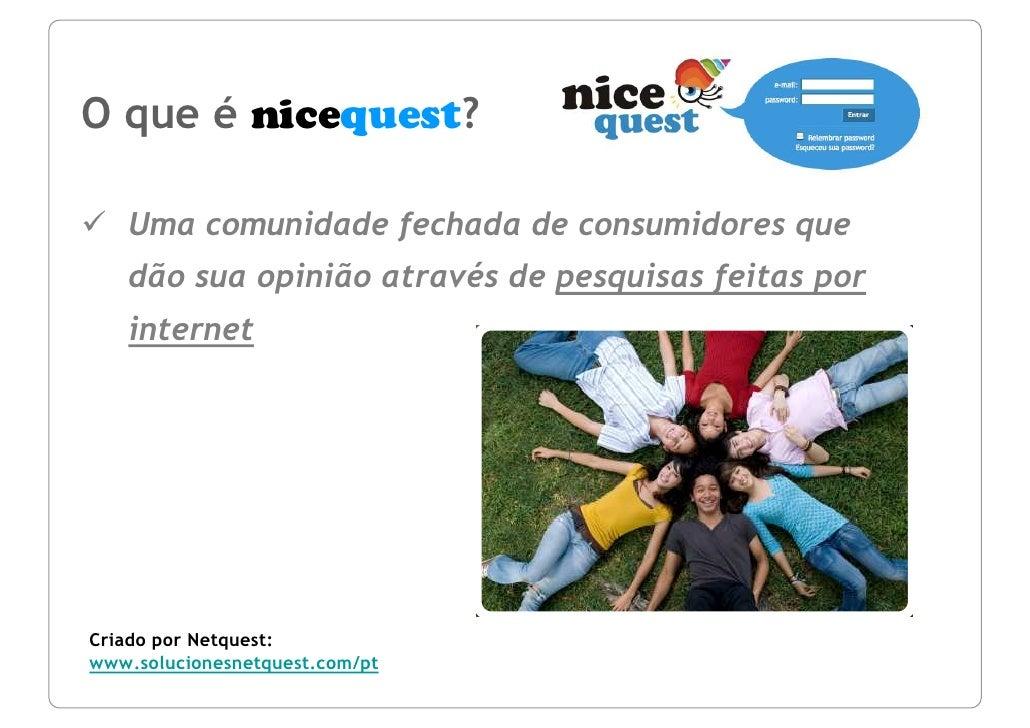 O que é nicequest?     Uma comunidade fechada de consumidores que    dão sua opinião através de pesquisas feitas por    in...