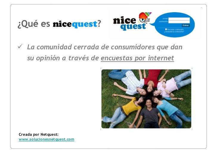 ¿Qué es nicequest?     La comunidad cerrada de consumidores que dan    su opinión a través de encuestas por internet     C...