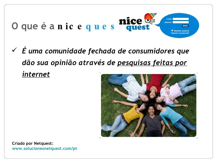 O que é a  nice quest ? Criado por Netquest: www.solucionesnetquest.com/pt   <ul><li>É uma comunidade fechada de consumido...