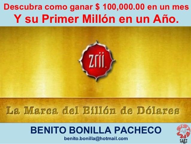 Descubra como ganar $ 100,000.00 en un mes  Y su Primer Millón en un Año.  BENITO BONILLA PACHECO benito.bonilla@hotmail.c...