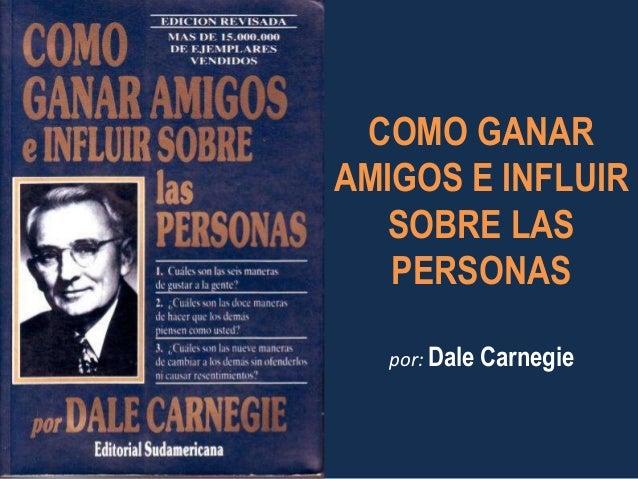 COMO GANAR  AMIGOS E INFLUIR  SOBRE LAS  PERSONAS  por: Dale Carnegie