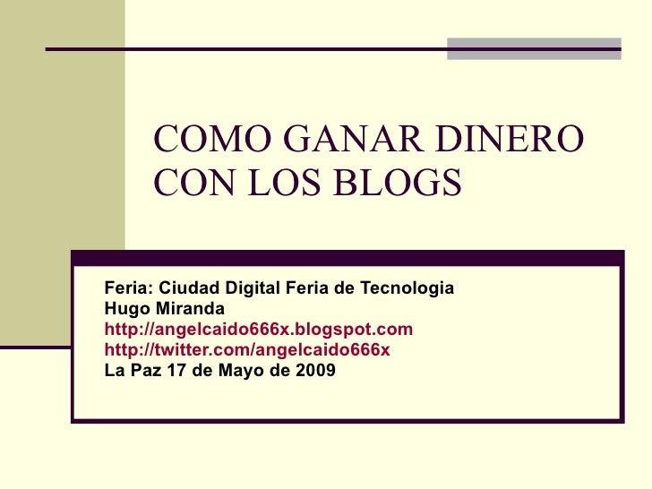COMO GANAR DINERO CON LOS BLOGS Feria: Ciudad Digital Feria de Tecnologia Hugo Miranda http://angelcaido666x. blogspot.com...