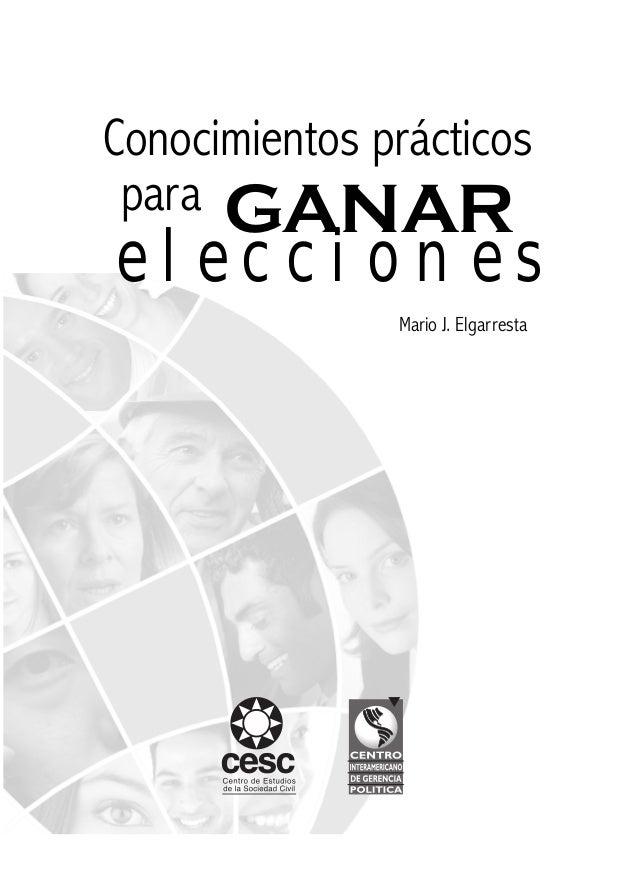 3 Conocimientos prácticos para GANAR elecciones Conocimientos prácticos Mario J. Elgarresta e l e c c i o n e s para GANAR