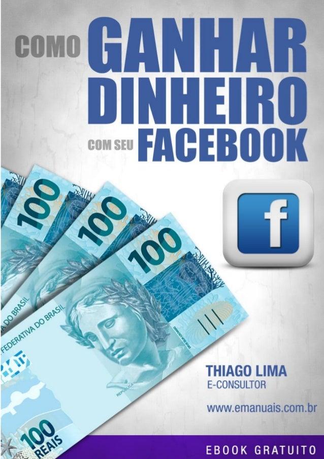 COMO GANHAR DINHEIRO COM SEU FACEBOOK  E-MANUAIS  COMO GANHAR DINHEIRO COM SEU  FACEBOOK  Thiago Lima / E-consultor www.em...