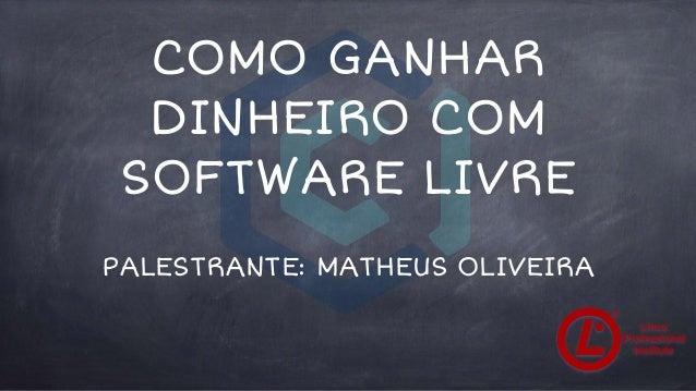 COMO GANHAR DINHEIRO COM SOFTWARE LIVRE PALESTRANTE: MATHEUS OLIVEIRA