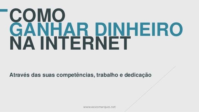 COMO GANHAR DINHEIRO NA INTERNET Através das suas competências, trabalho e dedicação www.vascomarques.net