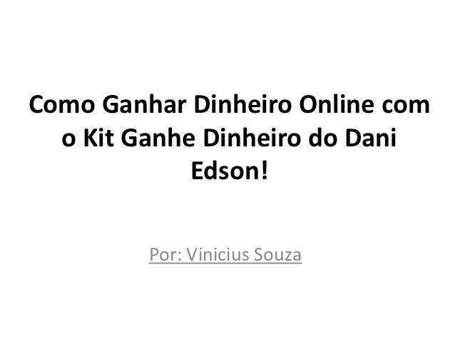 Como Ganhar Dinheiro Online com  o Kit Ganhe Dinheiro do Dani             Edson!         Por: Vinicius Souza