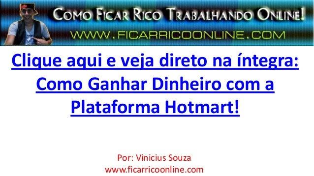 Clique aqui e veja direto na íntegra:   Como Ganhar Dinheiro com a       Plataforma Hotmart!              Por: Vinicius So...