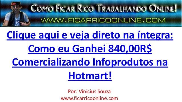 Clique aqui e veja direto na íntegra:Como eu Ganhei 840,00R$Comercializando Infoprodutos naHotmart!Por: Vinicius Souzawww....