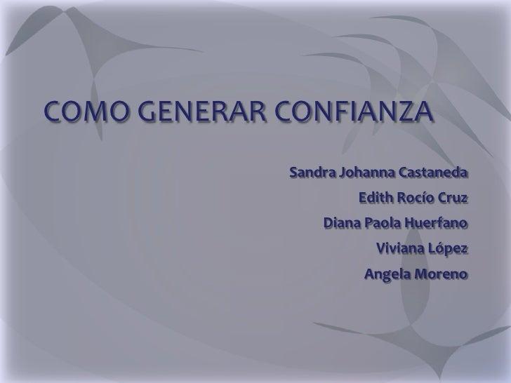 COMO GENERAR CONFIANZA             Sandra Johanna Castaneda                      Edith Rocío Cruz                 Diana Pa...