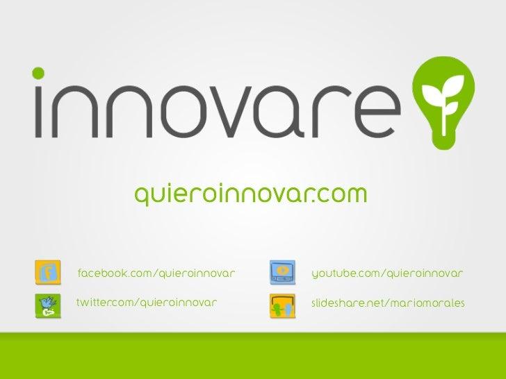 quieroinnovar.comfacebook.com/quieroinnovar   youtube.com/quieroinnovartwitter.com/quieroinnovar    slideshare.net/mariomo...