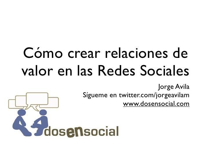 Cómo crear relaciones de valor en las Redes Sociales                                  Jorge Avila          Sígueme en twit...