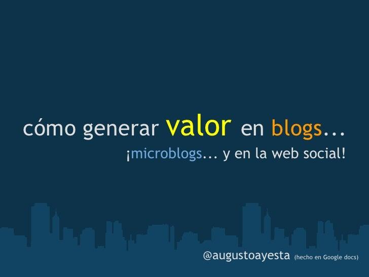 cómo generar   valor        en blogs...          ¡microblogs... y en la web social!                         @augustoayest...