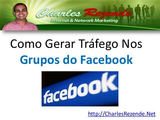 Como Gerar Tráfego Nos  Grupos do Facebook  http://CharlesRezende.Net