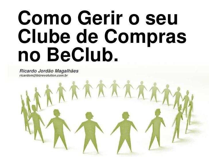 Como Gerir o seuClube de Compras no BeClub. <br />Ricardo Jordão Magalhães<br />ricardom@bizrevolution.com.br<br />