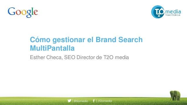 Cómo gestionar el Brand Search MultiPantalla Esther Checa, SEO Director de T2O media