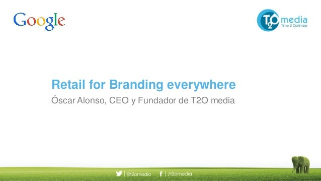 Retail for Branding everywhere Óscar Alonso, CEO y Fundador de T2O media