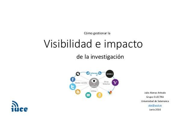 Visibilidadeimpacto delainvestigación JulioAlonsoArévalo GrupoE‐LECTRA UniversidaddeSalamanca alar@usal.es Junio...