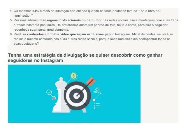 4. Os mesmos 24% a mais de interação são obtidos quando as fotos postadas têm de** 65 a 85% de iluminação.** 5. Pessoas ad...