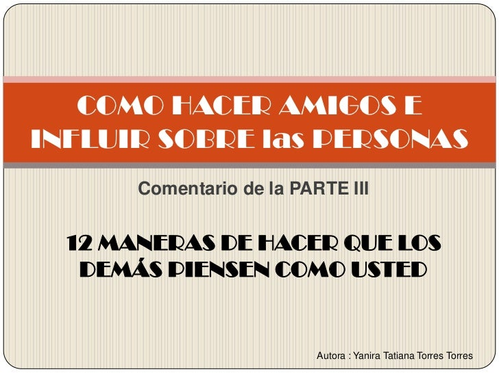 Comentario de la PARTE III<br />12 MANERAS DE HACER QUE LOS DEMÁS PIENSEN COMO USTED <br />COMO HACER AMIGOS E INFLUIR SOB...