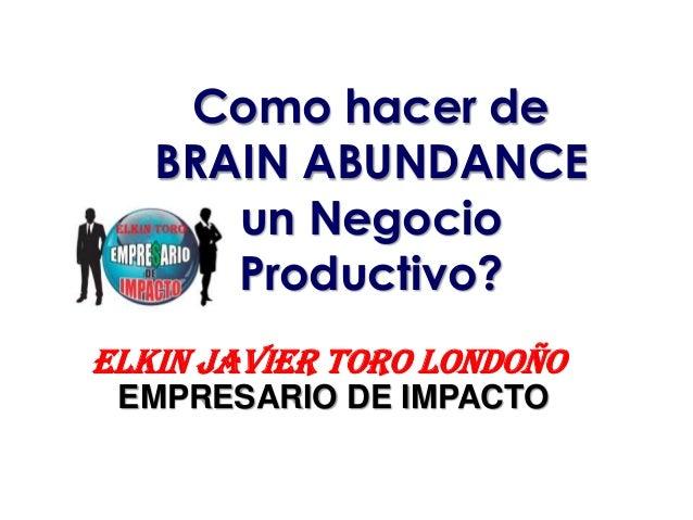 EMPRESARIO DE IMPACTO Elkin Toro Como hacer de BRAIN ABUNDANCE un Negocio Productivo? EMPRESARIO DE IMPACTO ELKIN JAVIER T...