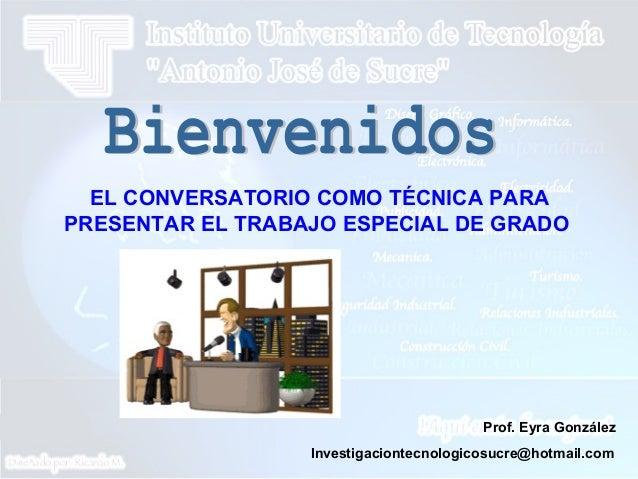 EL CONVERSATORIO COMO TÉCNICA PARA PRESENTAR EL TRABAJO ESPECIAL DE GRADO Prof. Eyra González Investigaciontecnologicosucr...