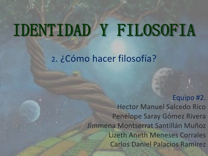 IDENTIDAD Y FILOSOFIA    2. ¿Cómo   hacer filosofía?                                     Equipo #2.                   Hect...