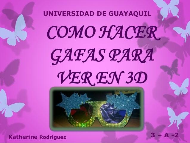 COMO HACER GAFAS PARA VER EN 3D Katherine Rodríguez 3 – A -2 UNIVERSIDAD DE GUAYAQUIL