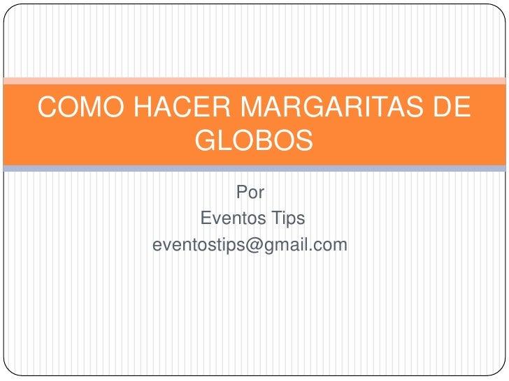 Por<br />Eventos Tips<br />eventostips@gmail.com<br />COMO HACER MARGARITAS DE GLOBOS<br />