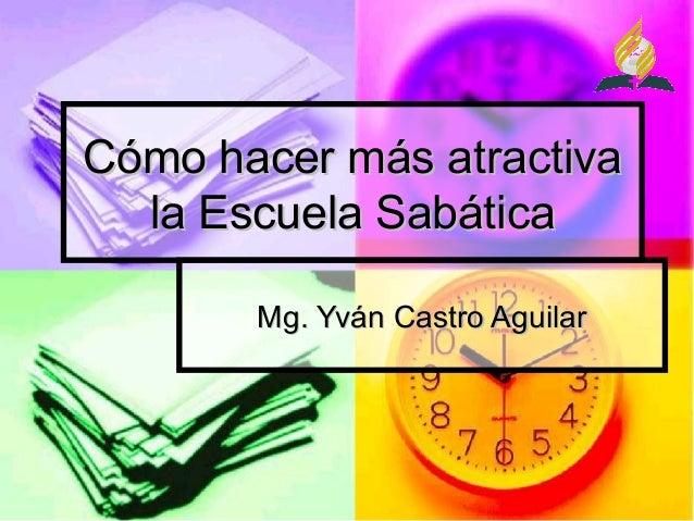 Cómo hacer más atractivaCómo hacer más atractiva la Escuela Sabáticala Escuela Sabática Mg. Yván Castro AguilarMg. Yván Ca...