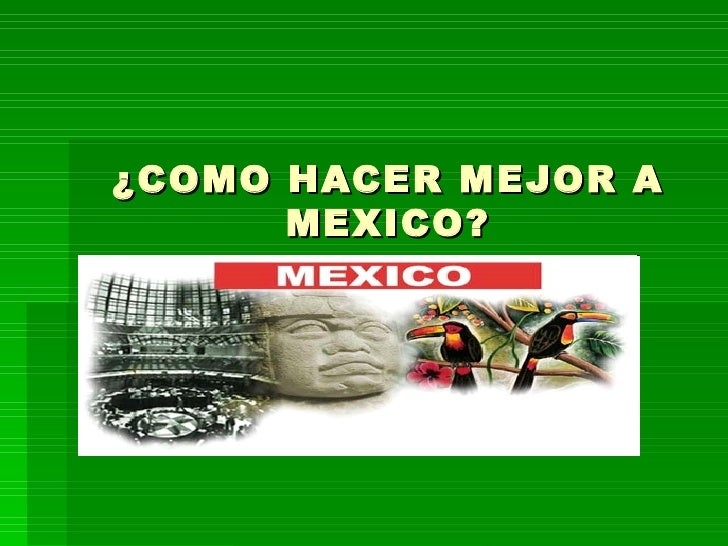 ¿COMO HACER MEJOR A MEXICO?